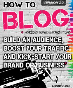 How To Blog: Build An Audience, Boost Your Traffic and Kick-Start Your Business Without Selling Your Soul