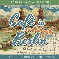 Learn German with Stories: Café in Berlin - 10 Short Stories for Beginners (Audiobook)