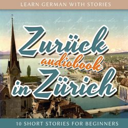 Learn German with Stories: Zurück in Zürich – 10 Short Stories for Beginners (Audiobook)